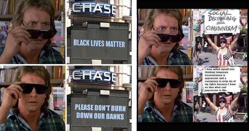 Funny memes from the movie 'They Live' showing actor Roddy Piper puts on a pair of sunglasses that lets him see through lies | CHASE BLACK LIVES MATTER PLEASE DON'T BURN DOWN OUR BANKS | SOCIAL DISTANCING COMMUNISM have willed myself into thinking temporary Inconvenience is oppression and conspiracy strip my rights because have no idea real oppression is like.