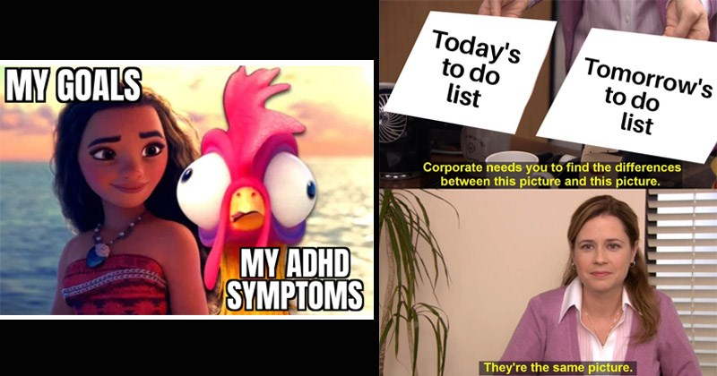 Funny memes about having ADHD | Moana and Heihei the chicken MY GOALS MY ADHD SYMPTOMS | The Office Pam Today's do list Tomorrow's do list Corporate needs find differences between this picture and this picture. They're same picture.