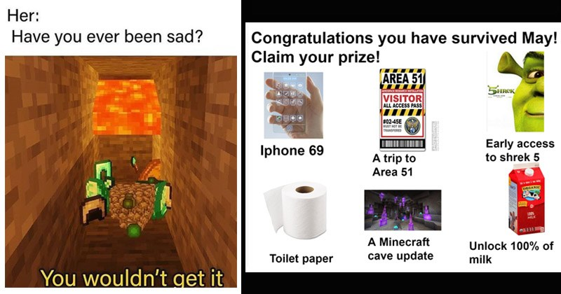 Funny memes about the game Minecraft | Her: Have ever been sad wouldn't get | Congratulations have survived May! Claim prize! AREA 51 D920 AM AEROSPACE RESEARCH INSTALLATION HREK VISITOR ALL ACCESS PASS CONING SON #02-45E MUST NOT BE TRANSFERED Iphone 69 Early access shrek 5 trip Area 51 tet ta NO ORGANIC 100% MILK Minecraft cave update Unlock 100 Toilet paper milk HOTWIRE