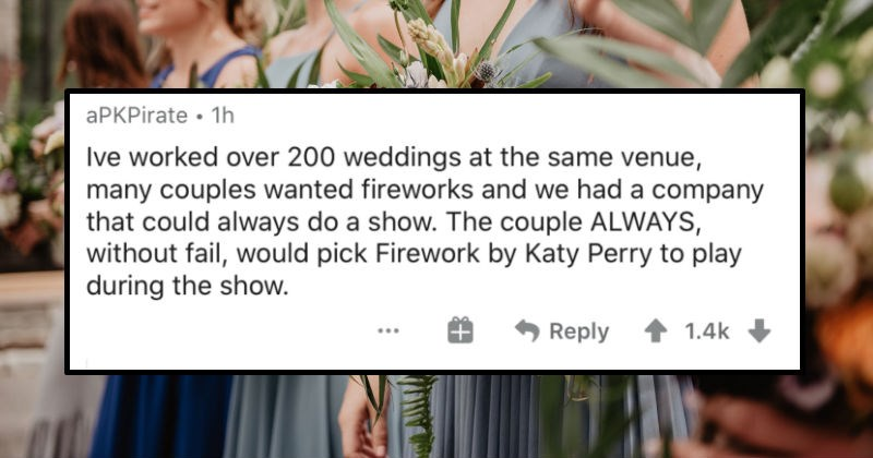 The cringiest things that brides and grooms have done for their weddings | aPKPirate 1h Ive worked over 200 weddings at same venue, many couples wanted fireworks and had company could always do show couple ALWAYS, without fail, would pick Firework by Katy Perry play during show. Reply 1.4k