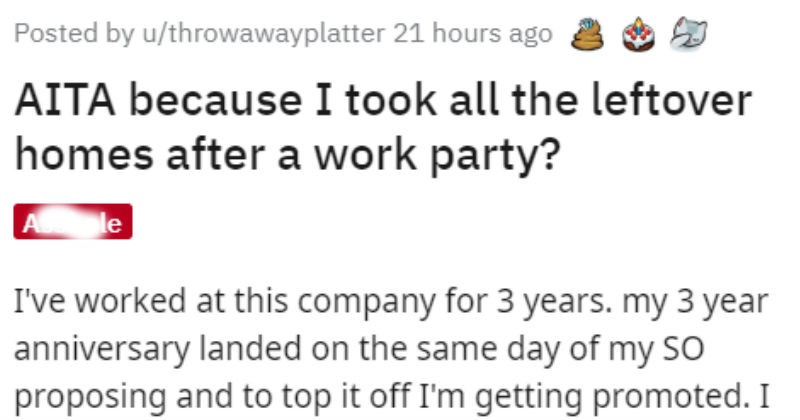 Entitled coworker demands party and takes leftovers, then everyone online calls them a jerk | Posted by u/throwawayplatter 21 hours ago AITA because took all leftover homes after work party? Asshole worked at this company 3 years. my 3 year anniversary landed on same day my SO proposing and top off getting promoted expect at least something my coworkers. like small party, gift, nothing fancy pretty hurt came week find nothing. there were congrats and well dones but nothing else.