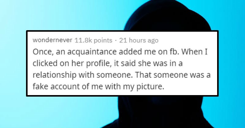 Stories of women being creepy to men | wondernever 11.8k points 21 hours ago Once, an acquaintance added on fb clicked on her profile said she relationship with someone someone fake account with my picture.