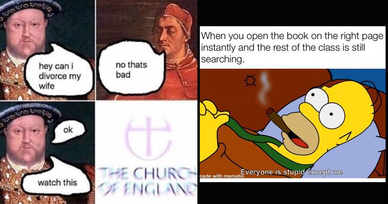 Funny random memes | Henry VIII hey can divorce my wife no thats bad ok CHURCH ENGLAND watch this | open book on right page instantly and rest class is still searching. Everyone is stupid except made with mematic Homer Simpson smoking cigar