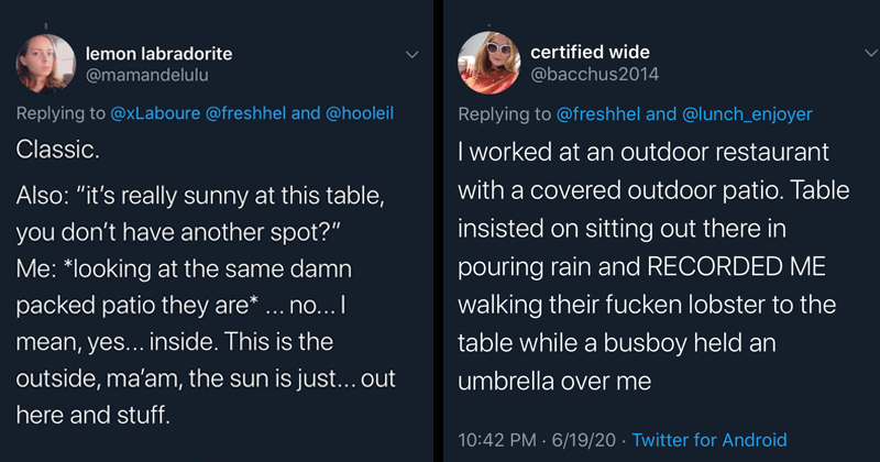 Funny tweets about rude and entitled patio people, restaurants, patios, funny | lemon labradorite @mamandelulu Replying xLaboure @freshhel and @hooleil Classic. Also s really sunny at this table don't have another spot looking at same damn packed patio they are no mean, yes inside. This is outside, ma'am sun is just out here and stuff | certified wide @bacchus2014 Replying freshhel and @lunch_enjoyer worked at an outdoor restaurant with covered outdoor patio. Table insisted on sitting out there
