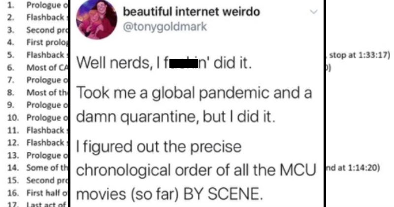 Marvel Movie scenes listed in chronological order | beautiful internet weirdo @tonygoldmark Well nerds fuckin' did Took global pandemic and damn quarantine, but did figured out precise chronological order all MCU movies (so far) BY SCENE out my Goddamn mind welcome.
