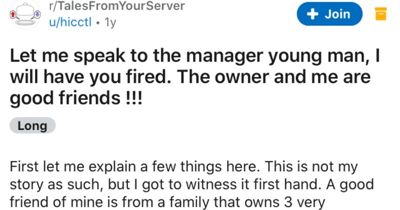 Entitled Karen complains about restaurant, and then the restaurant owner plays her | r/TalesFromYourServer u/hicctl 1y Join Let speak manager young man will have fired owner and are good friends Long First let explain few things here. This is not my story as such, but got witness first hand good friend mine is family owns 3 very successful Italian restaurants (with pizza oven uses actual wood, really top line So he learned business basically day he could walk he 25 he had good business idea plac