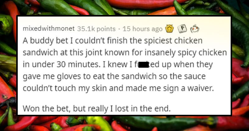 Stories of dumb things people did just to prove they could | mixedwithmonet 35.1k points 12 hours ago buddy bet couldn't finish spiciest chicken sandwich at this joint known insanely spicy chicken under 30 minutes knew fucked up they gave gloves eat sandwich so sauce couldn't touch my skin and made sign waiver. Won bet, but really lost end.