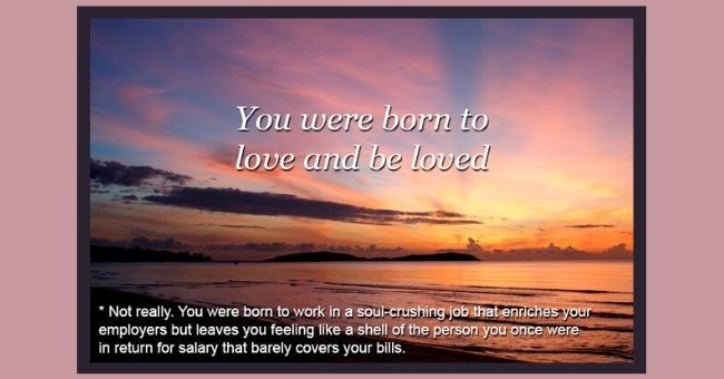 Inspirational quotes with sarcastic honest addition to it in small print at the bottom | sunset photo SADANDUSELESS.COM were born love and be loved Not really were born work soul-crushing job enriches employers but leaves feeling like shell person once were return salary barely covers bills.