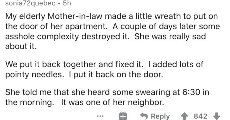 People that took revenge after being pushed too far | sonia72quebec 5h My elderly Mother--law made little wreath put on door her apartment couple days later some asshole complexity destroyed She really sad about put back together and fixed added lots pointy needles put back on door. She told she heard some swearing at 6:30 morning one her neighbor. Reply 842