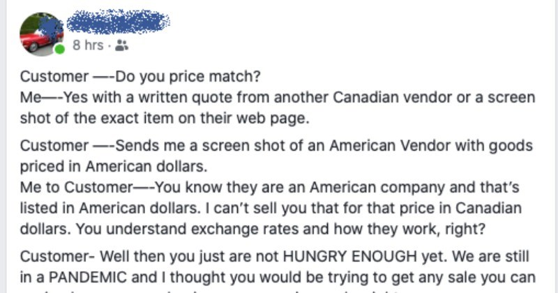 Guy selling car parts crosses paths with a clueless choosing beggar | 8 hrs Customer Do price match Yes with written quote another Canadian vendor or screen shot exact item on their web page. Customer Sends screen shot an American Vendor with goods priced American dollars Customer know they are an American company and 's listed American dollars can't sell price Canadian dollars understand exchange rates and they work, right? Customer- Well then just are not HUNGRY ENOUGH yet are still PANDEMIC a