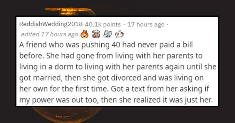 "Stupidly Basic things adults didn't know | ReddishWedding2018 40.1k points 16 hours ago edited 16 hours ago friend who pushing 40 had never paid bill before. She had gone living with her parents living dorm living with her parents again until she got married, then she got divorced and living on her own first time. Got text her asking if my power out too, then she realized just her. Her excuse she never paid attention bills because she thought they were ""receipts"" and cost included her rent. Her"