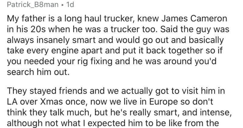 People that knew celebs before they were famous share their stories | Patrick_B8man 1d My father is long haul trucker, knew James Cameron his 20s he trucker too. Said guy always insanely smart and would go out and basically take every engine apart and put back together so if needed rig fixing and he around search him out. They stayed friends and actually got visit him LA over Xmas once, now live Europe so don't think they talk much, but he's really smart, and intense, although not expected him b