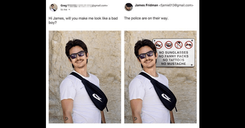 Funny moments of James Fridman trolling | Greg @gmail.com> James Fridman <fjamie013@gmail.com Hi James, will make look like bad police are on their way. boy? NO SUNGLASSES NO FANNY PACKS NO TATTOOS NO MUSTACHE