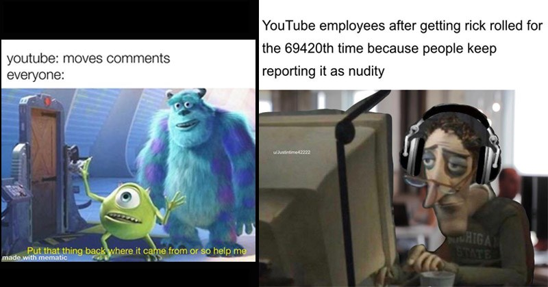 Funny dank memes about YouTube | youtube: moves comments everyone: Put thing back where came or so help made with mematic monsters inc. | YouTube employees after getting rick rolled 69420th time because people keep reporting as nudity u/Justintime42222 HIGA STATE Coraline dad