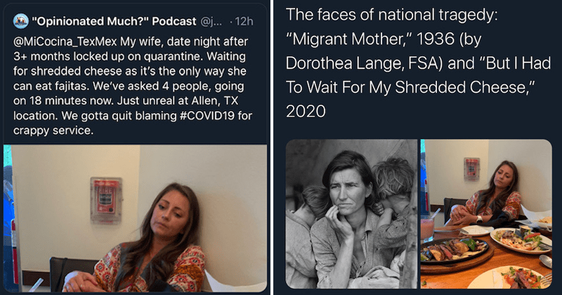 """Entitled couple from Allen Texas roasted after tweet about shredded cheese: My wife, date night after 3+ months locked up on quarantine. Waiting for shredded cheese as it's the only way she can eat fajitas. We've asked 4 people, going on 18 minutes now. Just unreal at Allen, TX location. We gotta quit blaming #COVID19 for crappy service   faces national tragedy Migrant Mother 1936 (by Dorothea Lange, FSA) and """"But Had Wait My Shredded Cheese 2020"""