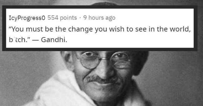 Quote by ghandi adding comma and bitch to the end of it | IcyProgress0 554 points 9 hours ago must be change wish see world, bitch Gandhi