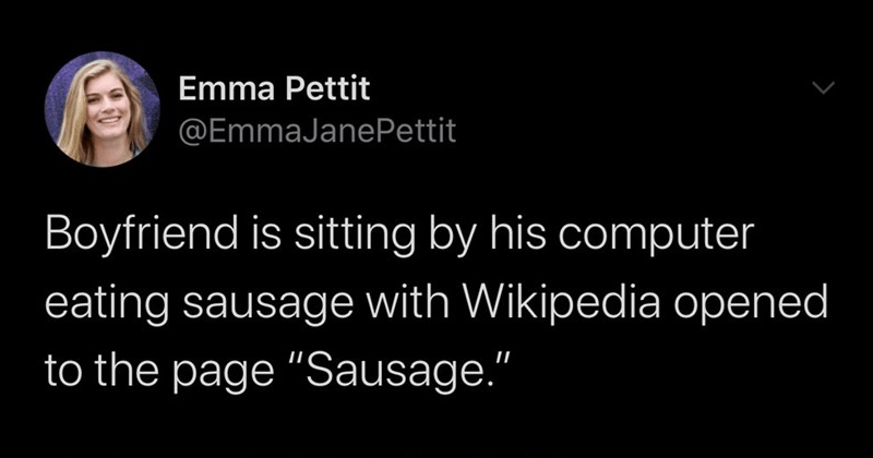 "Fresh and relatable twitter gems, funny tweets | Emma Pettit @EmmaJanePettit Boyfriend is sitting by his computer eating sausage with Wikipedia opened page ""Sausage 10:18 AM 6/26/20 Twitter iPhone"