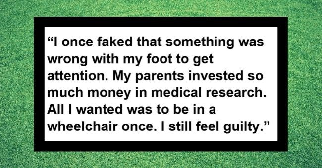 people admit craziest things they did for attention - person admits to faking problem with leg and parents spending money for diagnosis so they could be in wheelchair | lonce Faked something wrong with my Foot get attention. Myparents invested so much money medical research. All Iwanted be wheelchair once stil whisper