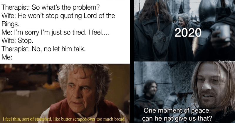 Funny memes about lord of the rings, dank memes, sean bean, ian holm, ian mckellen, hobbits | Therapist: So 's problem? Wife: He won't stop quoting Lord Rings sorry just so tired feel Wife: Stop. Therapist: No, no let him talk feel thin, sort stretched, like butter scraped over too much bread. bilbo baggins | 2020 @danklotrmemes One moment peace, can he not give us ?