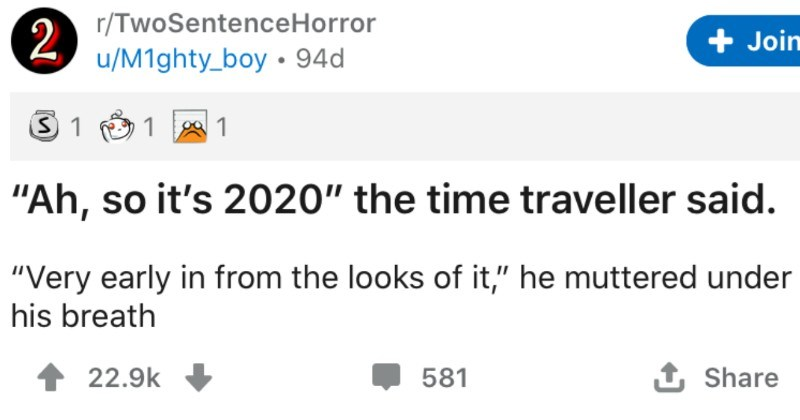 "A collection of two sentence horror stories that are too scary for their own good | r/TwoSentenceHorror Join u/M1ghty_boy 94d 1 1 ""Ah, so 's 2020 time traveller said Very early looks he muttered under his breath 22.9k 581 Share 2"