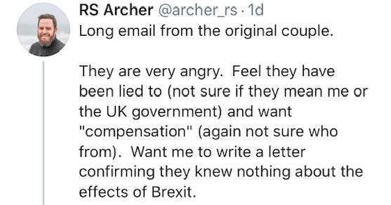 "RS Archer thread about people who voted for brexit, son, mayor | RS Archer @archer_rs 1d Long email original couple. They are very angry. Feel they have been lied not sure if they mean or UK government) and want ""compensation again not sure who Want write letter confirming they knew nothing about e"