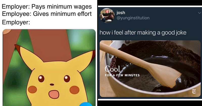 Funny random memes | Employer: Pays minimum wages Employee: Gives minimum effort Employer: surprised pikachu | josh @yunginstitution feel after making good joke Cool FÉW MINUTES 1/19/18, 10:16 AM