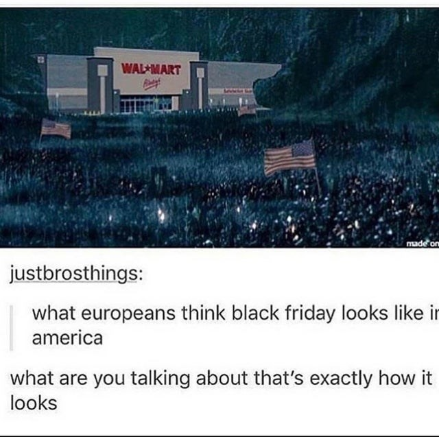 top ten 10 tumblr posts daily | WAL MART made or justbrosthings europeans think black friday looks like ir america are talking about 's exactly looks