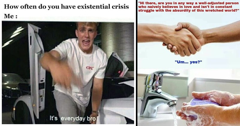"Funny memes about nihilism, existential crises | often do have existential crisis OFC 's everyday bro | ""Hi there, are any way well-adjusted person who naively believes love and isn't constant struggle with absurdity this wretched world Um yes?"" shaking hands then washing them"