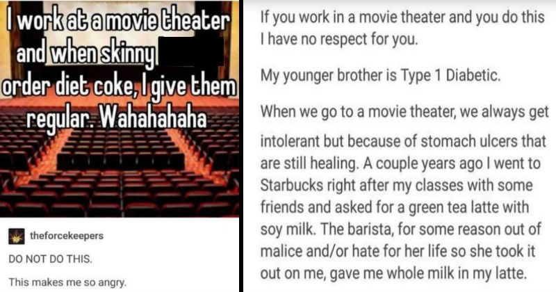 Movie theater employee gets called out for messing with customer's order | work at movie theater and skinny bitches order diet coke, I give them regular. Wahahahaha theforcekeepers DO NOT DO THIS. This makes so angry | If work movie theater and do this have no respect My younger brother is Type 1 Diabetic go movie theater always get intolerant but because stomach ulcers are still healing couple years ago went Starbucks right after my classes with some friends and asked green tea latte with soy