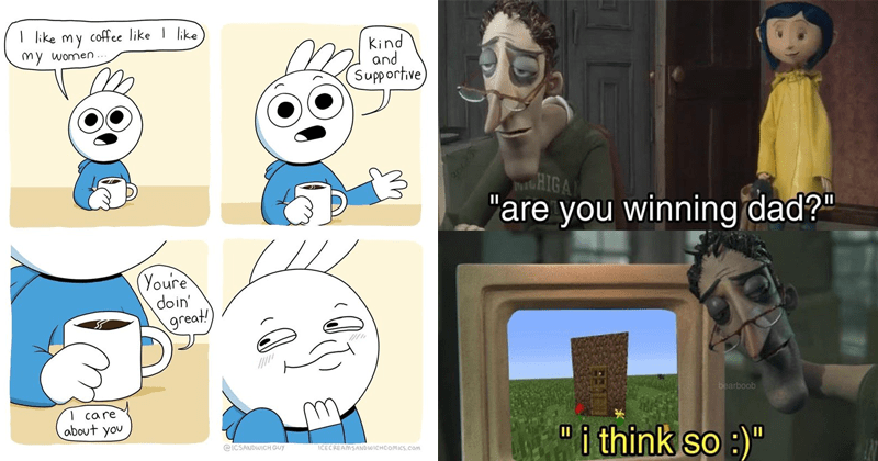 Wholesome happy memes and comics | like coffee like like my my women Kind and Supportive (Youre doin' great ca re about ICSANDWICH GUY ICECREAMSANDWICHCOMICS.com | are winning dad bearboob think so Coraline walking in on dad playing Minecraft