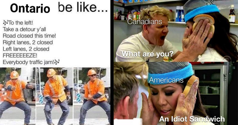 Funny memes about Canada | Ontario be like NTo left! Take detour y'all Road closed this time! Right lanes, 2 closed Left lanes, 2 closed FREEEEEEZE! Everybody traffic jam! dancing construction worker | Gordon Ramsay Canadians are Americans An Idiot Sandwich