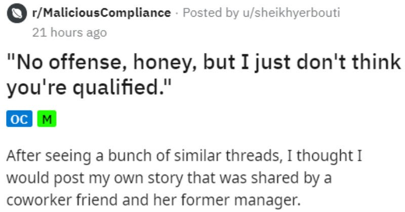 "Sexist customer keeps asking for man and ends up with a cease and desist | r/MaliciousCompliance Posted by u/sheikhyerbouti 21 hours ago ""No offense, honey, but just don't think qualified oc M After seeing bunch similar threads thought would post my own story shared by coworker friend and her former manager. Back my call center days frequent issue among our female techs (my team had about 5-9 on average out about 200 get someone who would insist on being transferred male tech. This happened at"