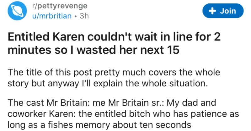Entitled Karen refuses to wait in line for two minutes | r/pettyrevenge Join u/mrbritian 3h Entitled Karen couldn't wait line 2 minutes so wasted her next 15 title this post pretty much covers whole story but anyway l'll explain whole situation cast Mr Britain Mr Britain sr My dad and coworker Karen entitled bitch who has patience as long as fishes memory about ten seconds