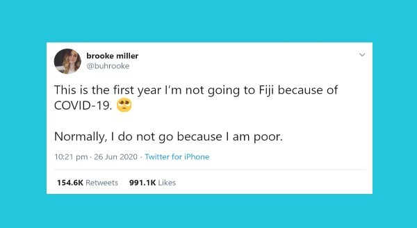 Funny women tweets | brooke miller @buhrooke This is first year l'm not going Fiji because COVID-19. Normally do not go because am poor. 10:21 pm 26 Jun 2020 Twitter iPhone 154.6K Retweets 991.1K Likes >