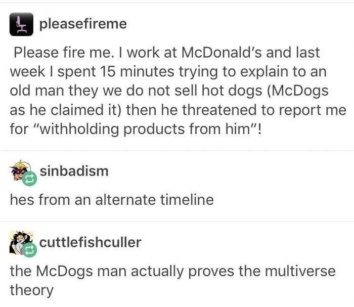 top ten 10 tumblr posts daily | pleasefireme Please fire work at McDonald's and last week spent 15 minutes trying explain an old man they do not sell hot dogs (McDogs as he claimed then he threatened report withholding products him sinbadism hes an alternate timeline cuttlefishculler McDogs man actually proves multiverse theory