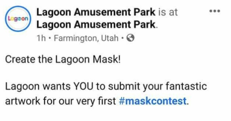 A million dollar amusement park expects free work | Lagoon Amusement Park is at Lagoon Amusement Park. 1h· Farmington, Utah O Logson Create Lagoon Mask! Lagoon wants submit fantastic artwork our very first #maskcontest winner's mask will be locally produced and sold on park next month mask template with dimensions, please click on link below and send family-friendly artwork maskscontest@lagoonpark.com no later than July 15th!