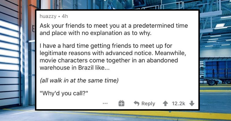 An AskReddit thread about movie logic not holding up to real life | Ask friends meet at predetermined time and place with no explanation as why have hard time getting friends meet up legitimate reasons with advanced notice. Meanwhile, movie characters come together an abandoned warehouse Brazil like all walk at same time Why'd call Reply 1 12.2k