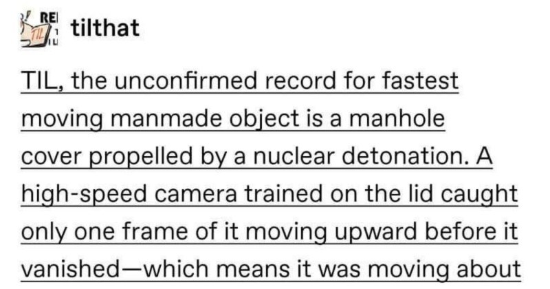 Fastest moving manmade object could've torn a hole in a planet | RE tilthat TIL unconfirmed record fastest moving manmade object is manhole cover propelled by nuclear detonation high-speed camera trained on lid caught only one frame moving upward before vanished-which means moving about 125,000 miles per hour via reddit.com