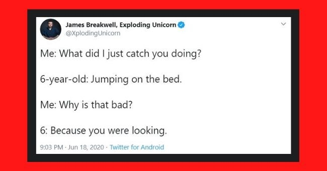 funny tweets from father of four daughters - cover photo conversation between father and four year old | James Breakwell, Exploding Unicorn @XplodingUnicorn did just catch doing? 6-year-old: Jumping on bed Why is bad? 6: Because were looking. 9:03 PM Jun 18, 2020 Twitter Android