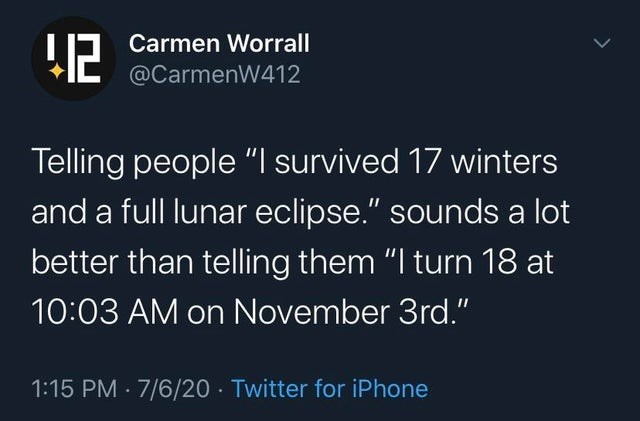 top ten daily tweets from white people twitter | Carmen Worrall 12 @CarmenW412 Telling people survived 17 winters and full lunar eclipse sounds lot better than telling them turn 18 at 10:03 AM on November 3rd 1:15 PM 7/6/20 Twitter iPhone