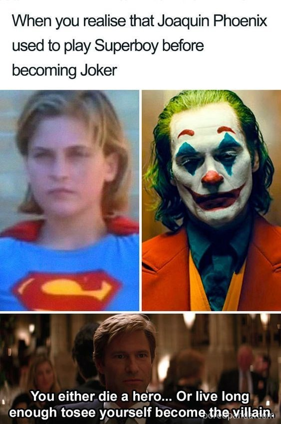 top ten 10 memes daily | realise Joaquin Phoenix used play Superboy before becoming Joker either die hero Or live long enough to see yourself become villain.