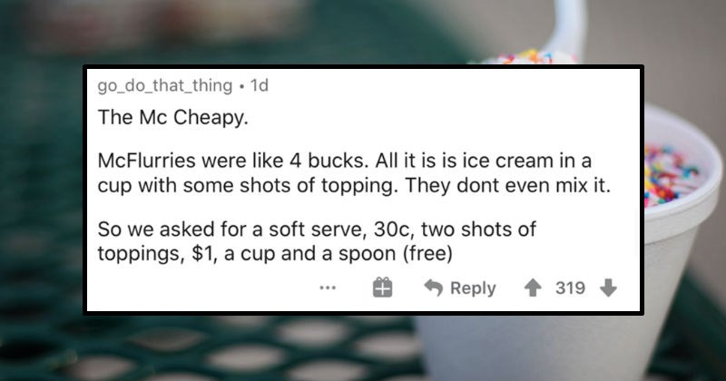 People describe various loopholes that they discovered and exploited | go_do_that_thing 1d Mc Cheapy. McFlurries were like 4 bucks. All is is ice cream cup with some shots topping. They dont even mix So asked soft serve, 30c, two shots toppings 1 cup and spoon (free) Reply 319