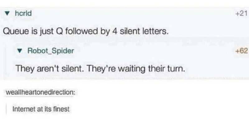 A collection of clever comebacks that silenced their recipients | hcrld +21 Queue is just Q followed by 4 silent letters. v Robot_Spider +62 They aren't silent. They're waiting their turn. weallheartonedirection: Internet at its finest