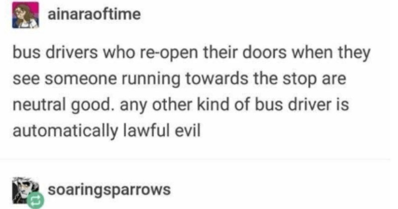 A Tumblr thread about catching a bus is legendary | ainaraoftime bus drivers who re-open their doors they see someone running towards stop are neutral good. any other kind bus driver is automatically lawful evil soaringsparrows chaotic evil bus driver who saw running stop and waited until at door close and drive away