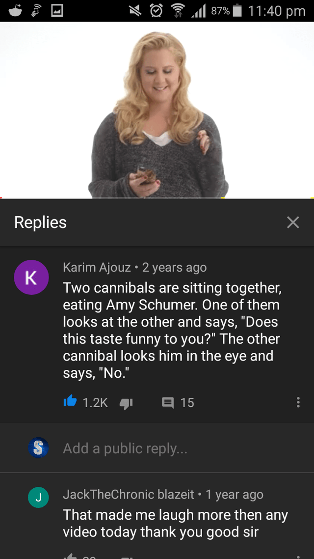 top ten 10 rare insults of the week | 87% 11:40 pm Replies Karim Ajouz 2 years ago K Two cannibals are sitting together, eating Amy Schumer. One them looks at other and says Does this taste funny other cannibal looks him eye and says No 1.2K 4 15 Add public reply JackTheChronic blazeit 1 year ago made laugh more then any video today thank good sir J