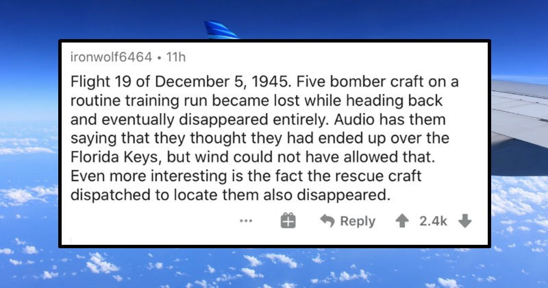 People describe the strangest mysteries that are still unsolved   ironwolf6464 11h Flight 19 December 5, 1945. Five bomber craft on routine training run became lost while heading back and eventually disappeared entirely. Audio has them saying they thought they had ended up over Florida Keys, but wind could not have allowed Even more interesting is fact rescue craft dispatched locate them also disappeared. Reply 2.4k