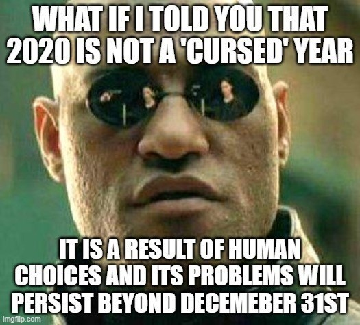 top ten 10 advice animals weekly | Matrix Morpheus IF I TOLD 2020 IS NOT CURSED YEAR IS RESULT HUMAN CHOICES AND ITS PROBLEMS WILL PERSIST BEYOND DECEMBER 31ST imgflip.com