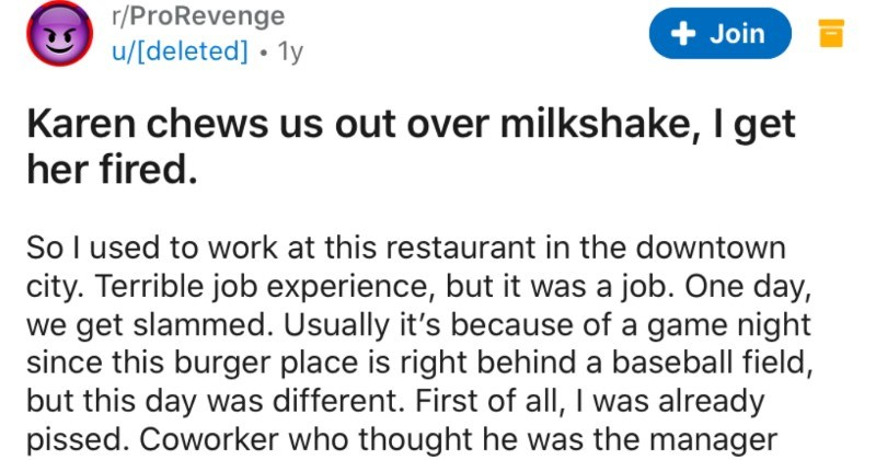 Karen chews customer out over milkshake order, proceeds to get fired | r/ProRevenge u/[deleted 1y Join Karen chews us out over milkshake get her fired. So l used work at this restaurant downtown city. Terrible job experience, but job. One day get slammed. Usually 's because game night since this burger place is right behind baseball field, but this day different. First all already pissed. Coworker who thought he manager showed up an hour late so had open entire front restaurant alone within 30 m