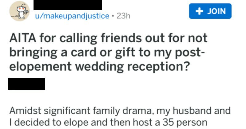 Passive aggressive bridezilla calls her friends out over their wedding gifts | r/AmltheAsshole JOIN u/makeupandjustice 23h AITA calling friends out not bringing card or gift my post- elopement wedding reception? Asshole Amidst significant family drama, my husband and decided elope and then host 35 person garden-party wedding reception at our home reception on same date as our original wedding had been planned and tbh cost just as