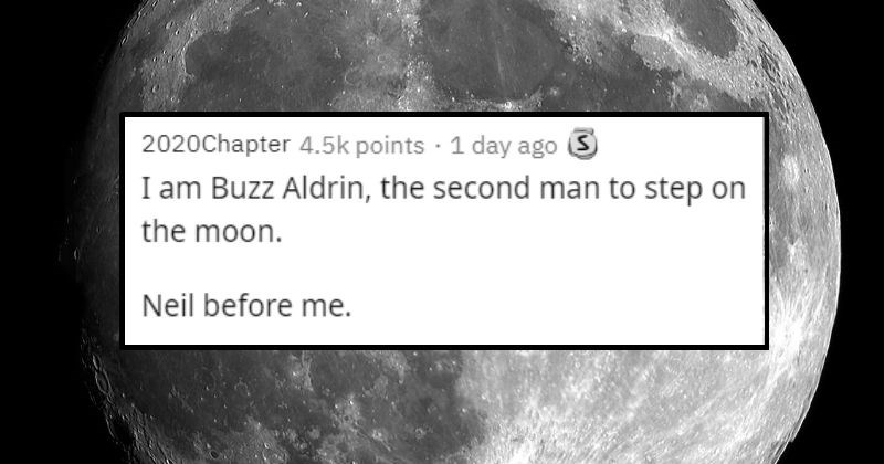 funny jokes that people probably haven't heard | 2020Chapter 4.5k points 1 day ago S am Buzz Aldrin second man step on moon. Neil before .
